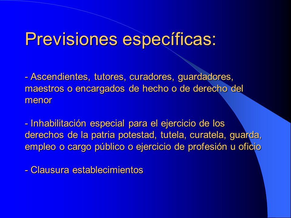 Previsiones específicas: - Ascendientes, tutores, curadores, guardadores, maestros o encargados de hecho o de derecho del menor - Inhabilitación espec