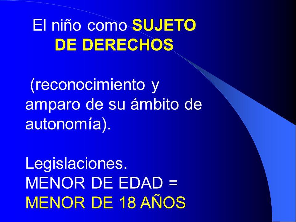 El niño como SUJETO DE DERECHOS (reconocimiento y amparo de su ámbito de autonomía). Legislaciones. MENOR DE EDAD = MENOR DE 18 AÑOS