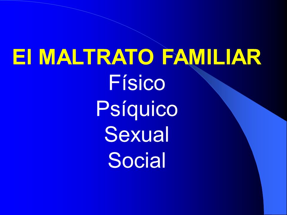 El MALTRATO FAMILIAR Físico Psíquico Sexual Social