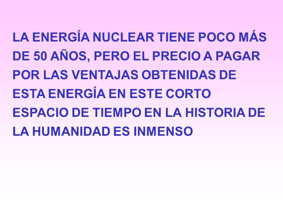 LA ENERGÍA NUCLEAR TIENE POCO MÁS DE 50 AÑOS, PERO EL PRECIO A PAGAR POR LAS VENTAJAS OBTENIDAS DE ESTA ENERGÍA EN ESTE CORTO ESPACIO DE TIEMPO EN LA HISTORIA DE LA HUMANIDAD ES INMENSO