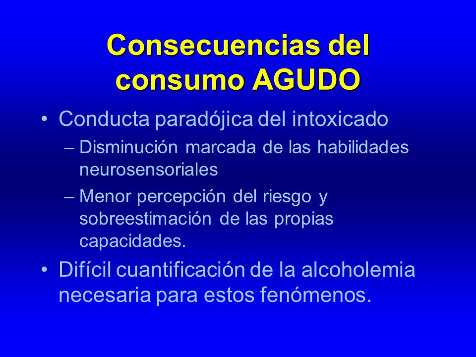 Consecuencias del consumo AGUDO Conducta paradójica del intoxicado –Disminución marcada de las habilidades neurosensoriales –Menor percepción del ries