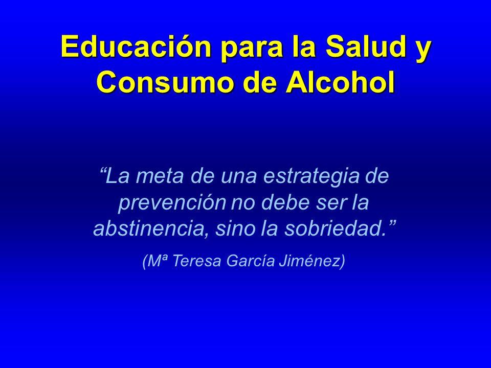Educación para la Salud y Consumo de Alcohol La meta de una estrategia de prevención no debe ser la abstinencia, sino la sobriedad. (Mª Teresa García