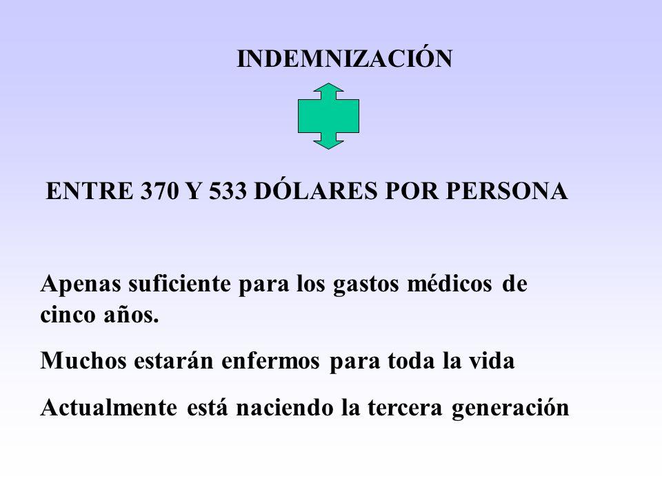 INDEMNIZACIÓN ENTRE 370 Y 533 DÓLARES POR PERSONA Apenas suficiente para los gastos médicos de cinco años. Muchos estarán enfermos para toda la vida A
