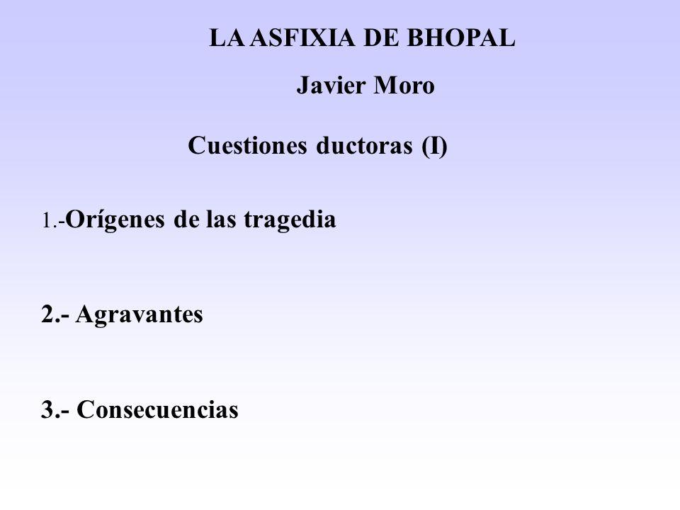 Cuestiones ductoras (I) LA ASFIXIA DE BHOPAL Javier Moro 1.- Orígenes de las tragedia 2.- Agravantes 3.- Consecuencias