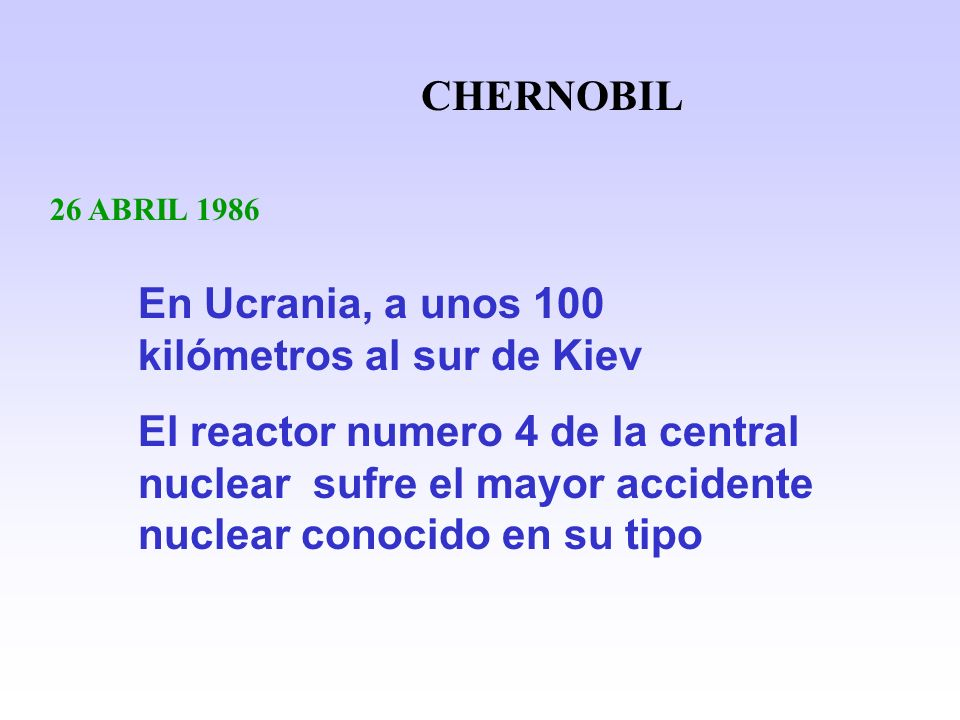 CHERNOBIL 26 ABRIL 1986 En Ucrania, a unos 100 kilómetros al sur de Kiev El reactor numero 4 de la central nuclear sufre el mayor accidente nuclear co