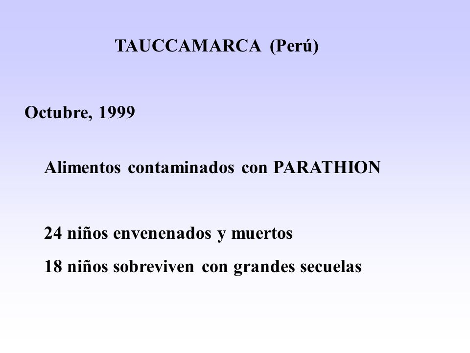 TAUCCAMARCA (Perú) Octubre, 1999 Alimentos contaminados con PARATHION 24 niños envenenados y muertos 18 niños sobreviven con grandes secuelas