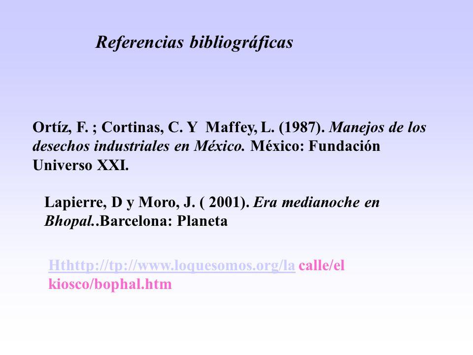 Referencias bibliográficas Ortíz, F. ; Cortinas, C. Y Maffey, L. (1987). Manejos de los desechos industriales en México. México: Fundación Universo XX