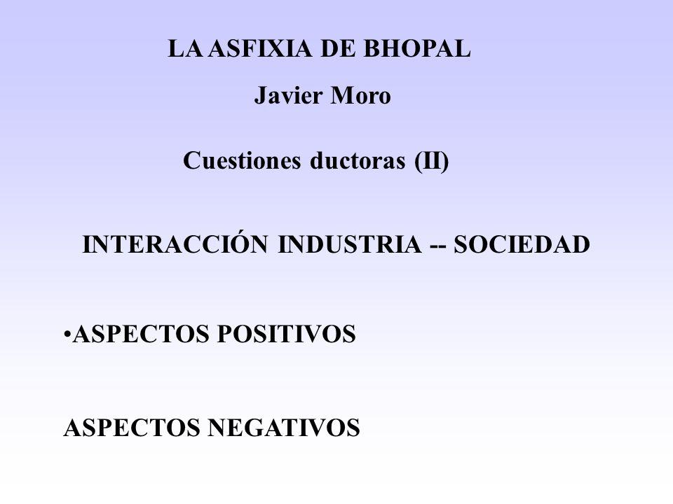 INTERACCIÓN INDUSTRIA -- SOCIEDAD ASPECTOS POSITIVOS ASPECTOS NEGATIVOS LA ASFIXIA DE BHOPAL Javier Moro Cuestiones ductoras (II)