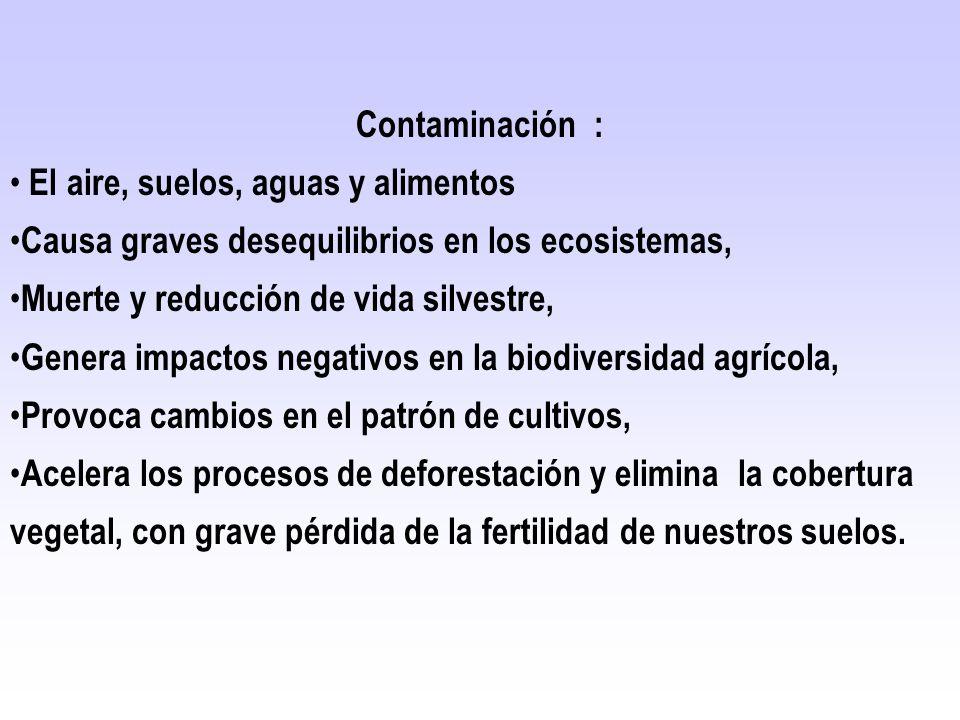 Contaminación : El aire, suelos, aguas y alimentos Causa graves desequilibrios en los ecosistemas, Muerte y reducción de vida silvestre, Genera impact