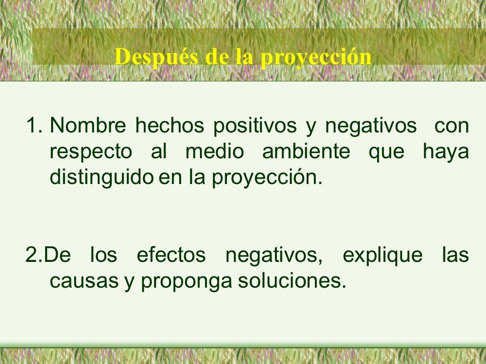Después de la proyección 1.Nombre hechos positivos y negativos con respecto al medio ambiente que haya distinguido en la proyección. 2.De los efectos