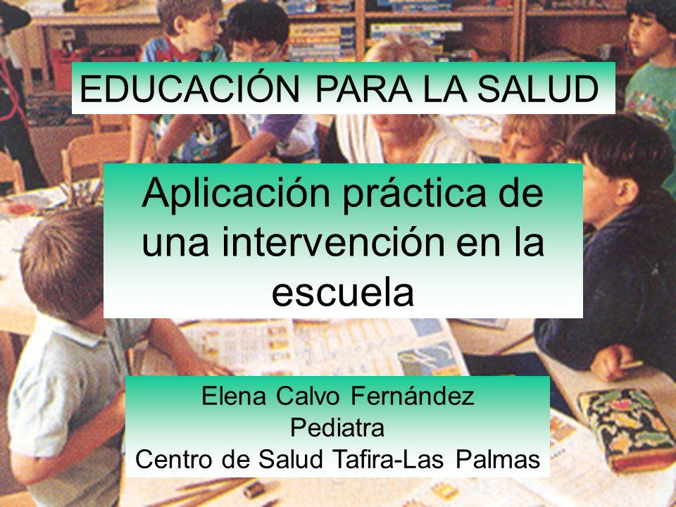 Elena Calvo Fernández Pediatra Centro de Salud Tafira-Las Palmas EDUCACIÓN PARA LA SALUD Aplicación práctica de una intervención en la escuela