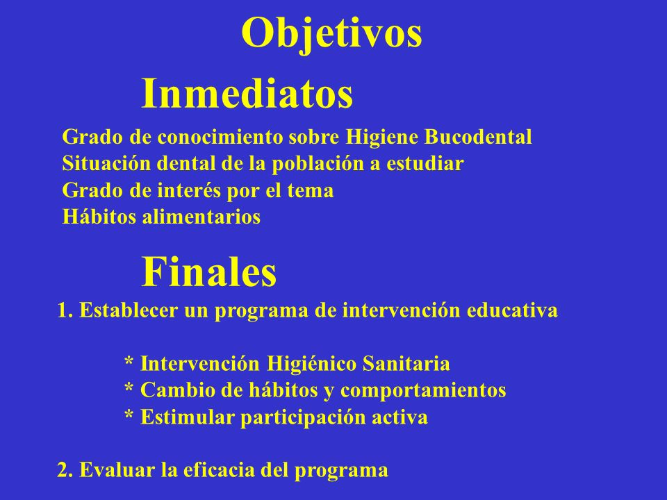 Objetivos Inmediatos Finales Grado de conocimiento sobre Higiene Bucodental Situación dental de la población a estudiar Grado de interés por el tema H