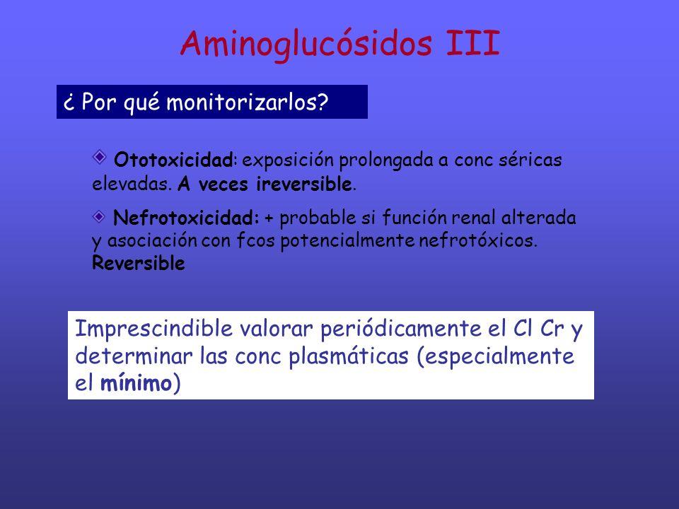Aminoglucósidos III ¿ Por qué monitorizarlos? Ototoxicidad: exposición prolongada a conc séricas elevadas. A veces ireversible. Nefrotoxicidad: + prob