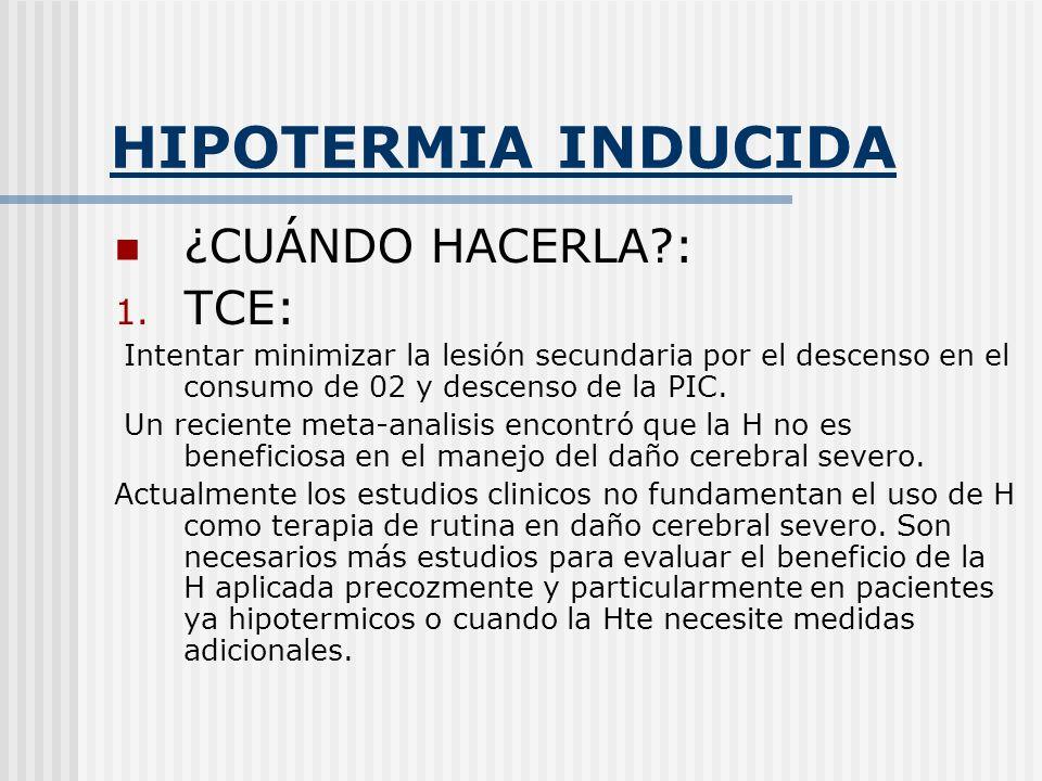 HIPOTERMIA INDUCIDA ¿CUÁNDO HACERLA?: 1. TCE: Intentar minimizar la lesión secundaria por el descenso en el consumo de 02 y descenso de la PIC. Un rec
