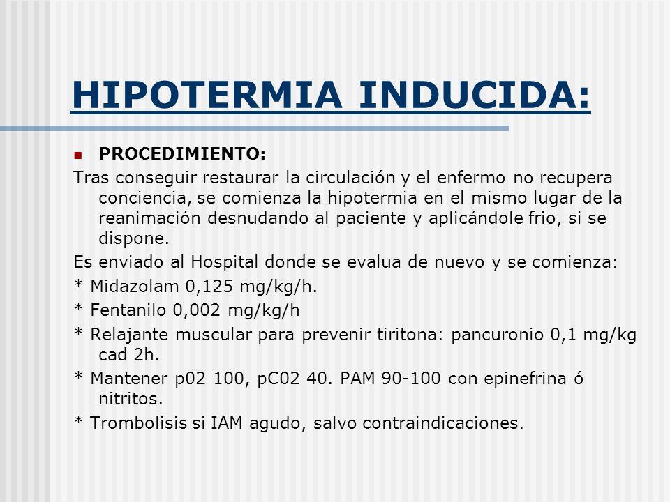 HIPOTERMIA INDUCIDA: PROCEDIMIENTO: Tras conseguir restaurar la circulación y el enfermo no recupera conciencia, se comienza la hipotermia en el mismo