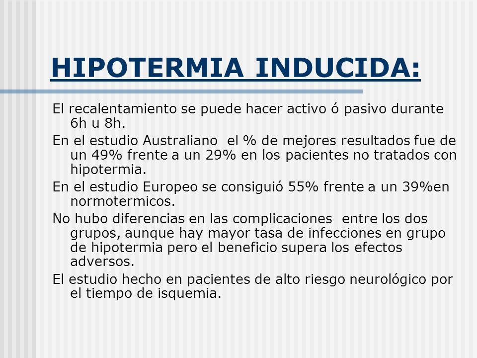 HIPOTERMIA INDUCIDA: El recalentamiento se puede hacer activo ó pasivo durante 6h u 8h. En el estudio Australiano el % de mejores resultados fue de un