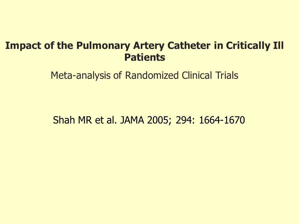 Impact of the Pulmonary Artery Catheter in Critically Ill Patients Meta-analysis of Randomized Clinical Trials Shah MR et al. JAMA 2005; 294: 1664-167