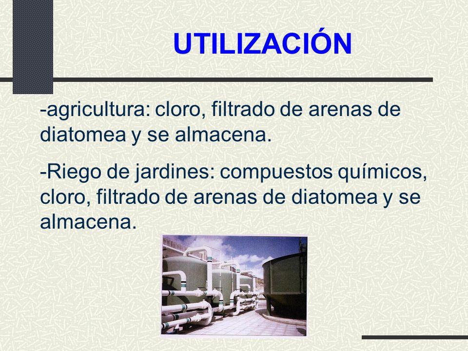 UTILIZACIÓN -agricultura: cloro, filtrado de arenas de diatomea y se almacena.