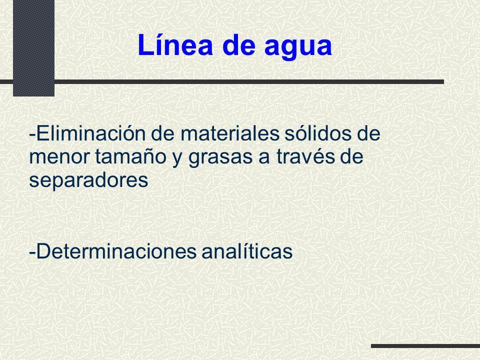 Línea de agua -Eliminación de materiales sólidos de menor tamaño y grasas a través de separadores -Determinaciones analíticas