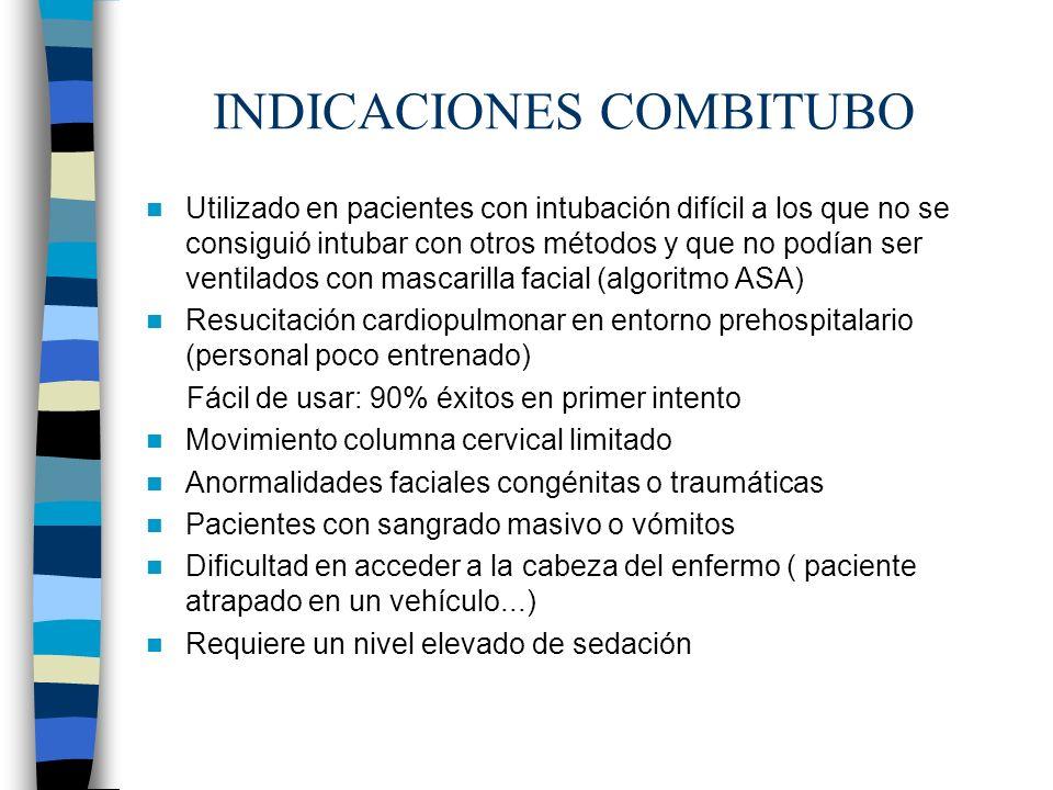 INDICACIONES COMBITUBO Utilizado en pacientes con intubación difícil a los que no se consiguió intubar con otros métodos y que no podían ser ventilados con mascarilla facial (algoritmo ASA) Resucitación cardiopulmonar en entorno prehospitalario (personal poco entrenado) Fácil de usar: 90% éxitos en primer intento Movimiento columna cervical limitado Anormalidades faciales congénitas o traumáticas Pacientes con sangrado masivo o vómitos Dificultad en acceder a la cabeza del enfermo ( paciente atrapado en un vehículo...) Requiere un nivel elevado de sedación