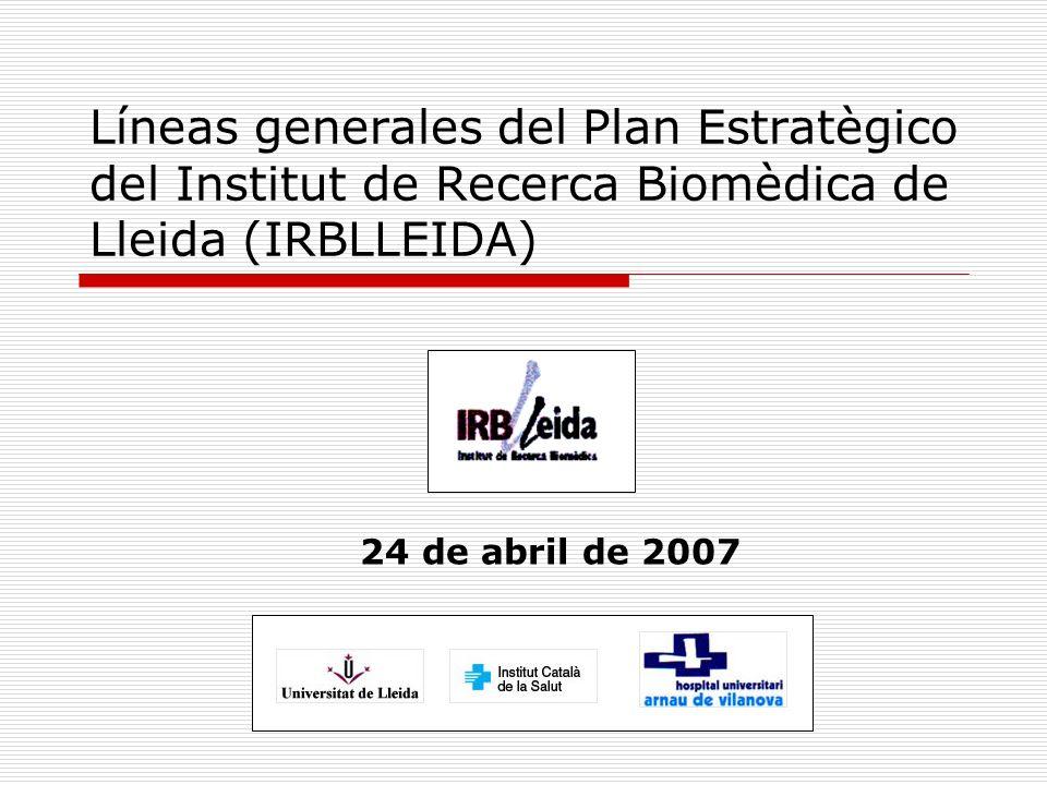 Líneas generales del Plan Estratègico del Institut de Recerca Biomèdica de Lleida (IRBLLEIDA) 24 de abril de 2007