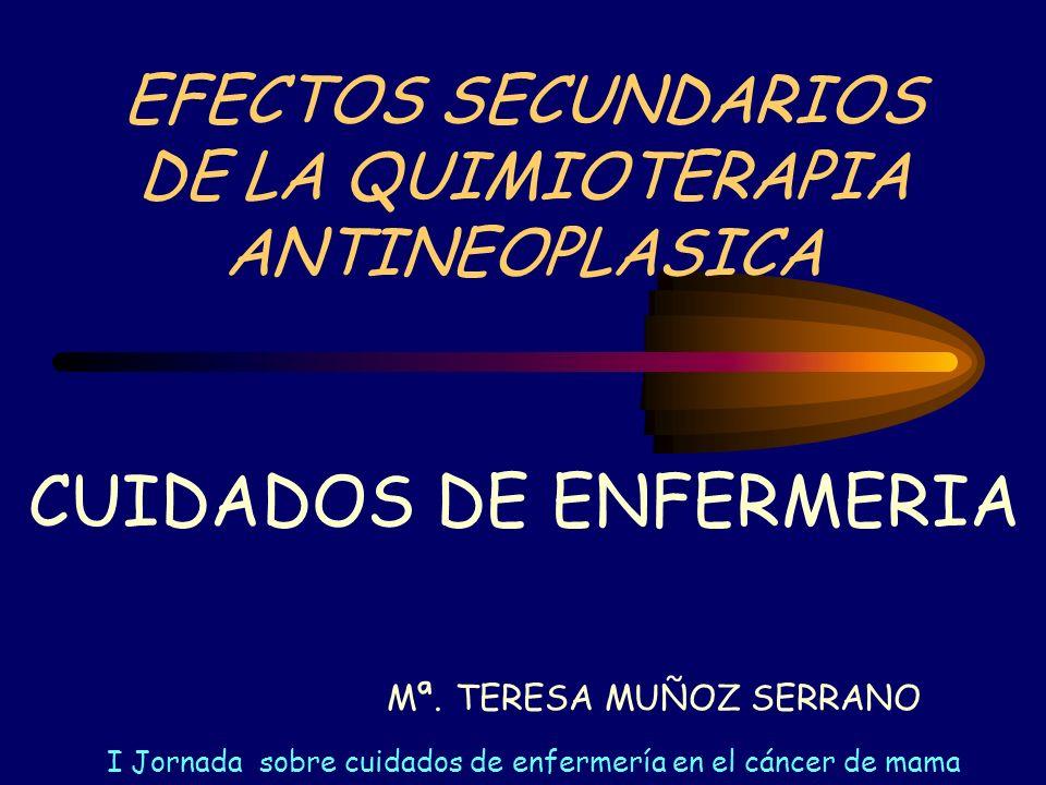 EFECTOS SECUNDARIOS DE LA QUIMIOTERAPIA ANTINEOPLASICA Mª. TERESA MUÑOZ SERRANO CUIDADOS DE ENFERMERIA I Jornada sobre cuidados de enfermería en el cá