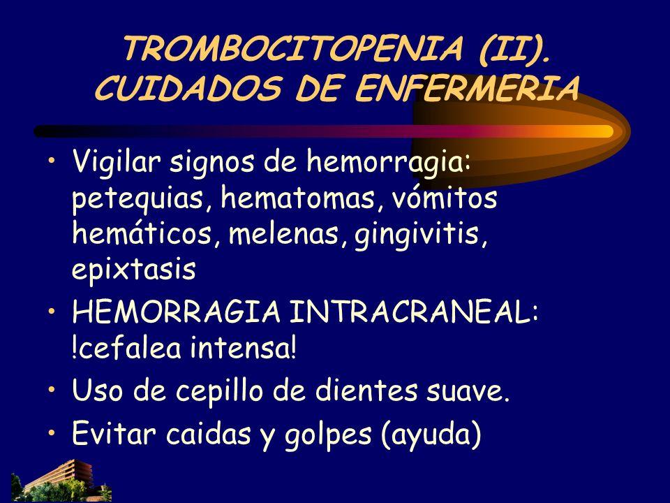 TROMBOCITOPENIA (II). CUIDADOS DE ENFERMERIA Vigilar signos de hemorragia: petequias, hematomas, vómitos hemáticos, melenas, gingivitis, epixtasis HEM
