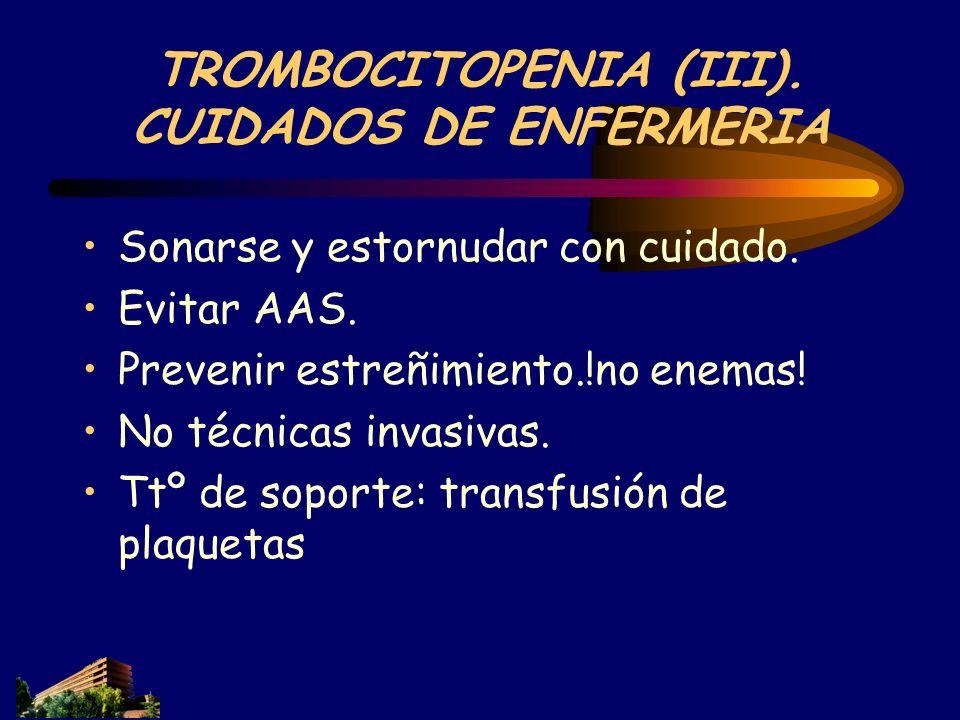 TROMBOCITOPENIA (III). CUIDADOS DE ENFERMERIA Sonarse y estornudar con cuidado. Evitar AAS. Prevenir estreñimiento.!no enemas! No técnicas invasivas.