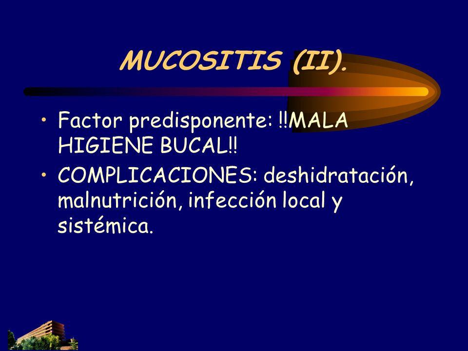 MUCOSITIS (II). Factor predisponente: !!MALA HIGIENE BUCAL!! COMPLICACIONES: deshidratación, malnutrición, infección local y sistémica.