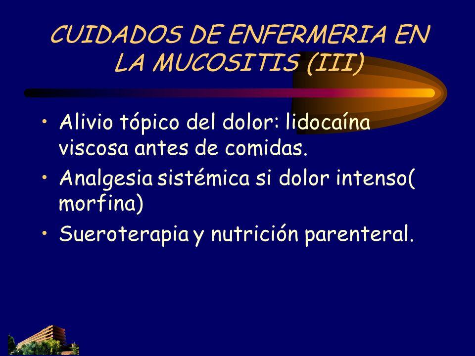 CUIDADOS DE ENFERMERIA EN LA MUCOSITIS (III) Alivio tópico del dolor: lidocaína viscosa antes de comidas. Analgesia sistémica si dolor intenso( morfin