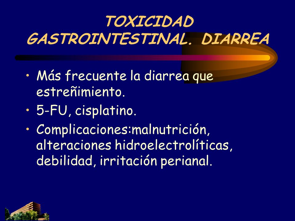 TOXICIDAD GASTROINTESTINAL. DIARREA Más frecuente la diarrea que estreñimiento. 5-FU, cisplatino. Complicaciones:malnutrición, alteraciones hidroelect