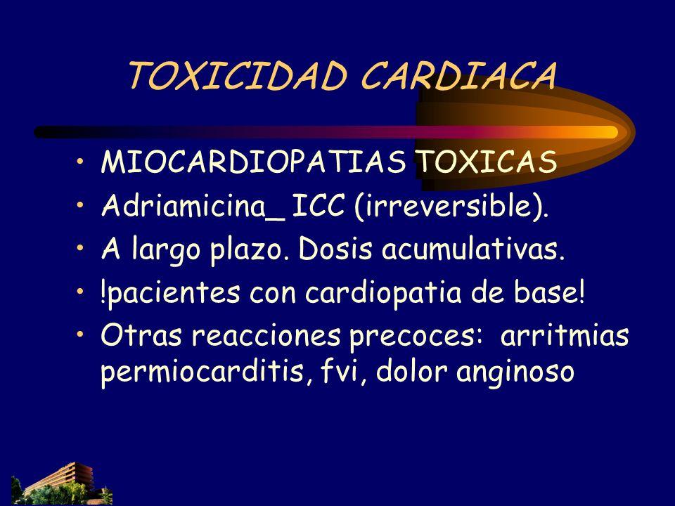 TOXICIDAD CARDIACA MIOCARDIOPATIAS TOXICAS Adriamicina_ ICC (irreversible). A largo plazo. Dosis acumulativas. !pacientes con cardiopatia de base! Otr