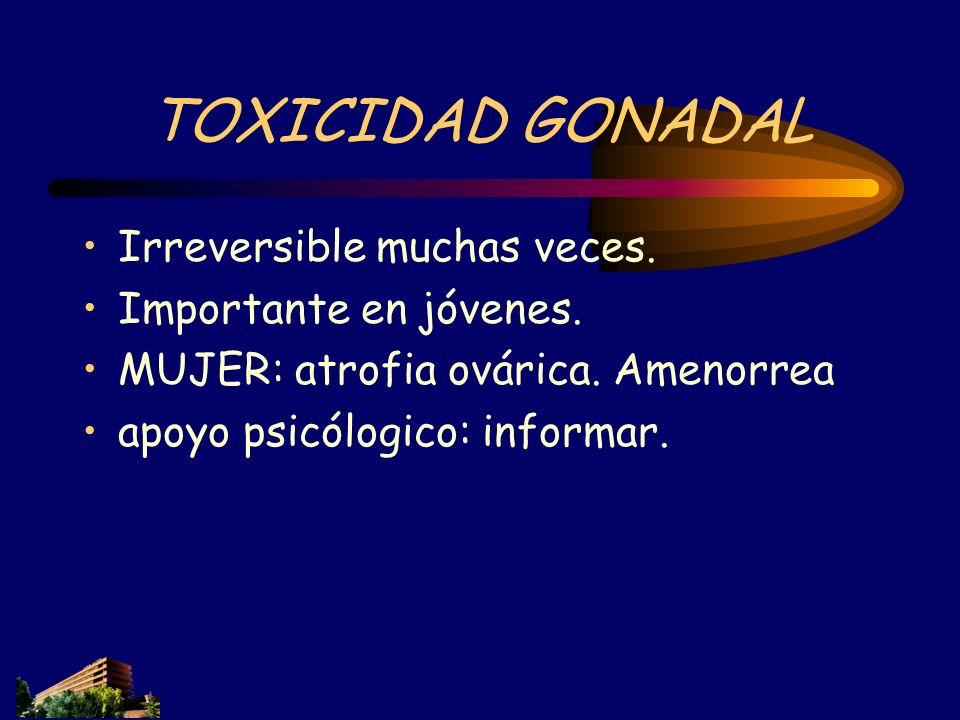 TOXICIDAD GONADAL Irreversible muchas veces. Importante en jóvenes. MUJER: atrofia ovárica. Amenorrea apoyo psicólogico: informar.