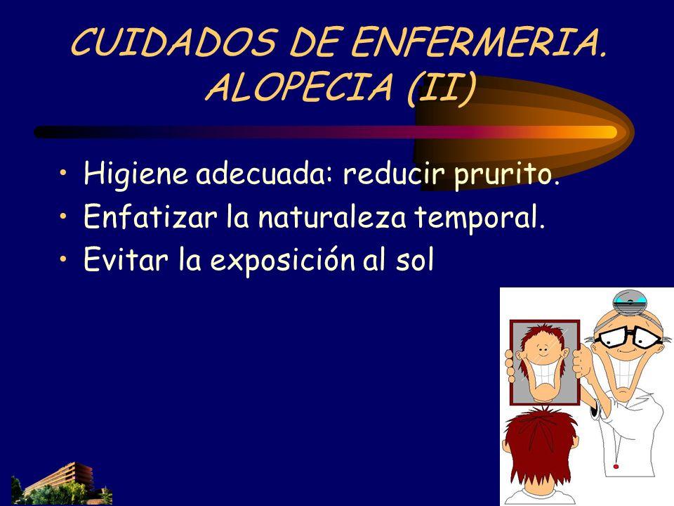 CUIDADOS DE ENFERMERIA. ALOPECIA (II) Higiene adecuada: reducir prurito. Enfatizar la naturaleza temporal. Evitar la exposición al sol