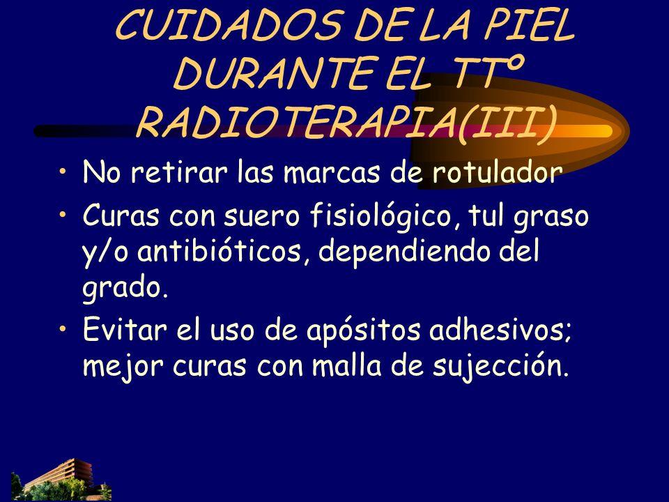 CUIDADOS DE LA PIEL DURANTE EL TTº RADIOTERAPIA(III) No retirar las marcas de rotulador Curas con suero fisiológico, tul graso y/o antibióticos, depen