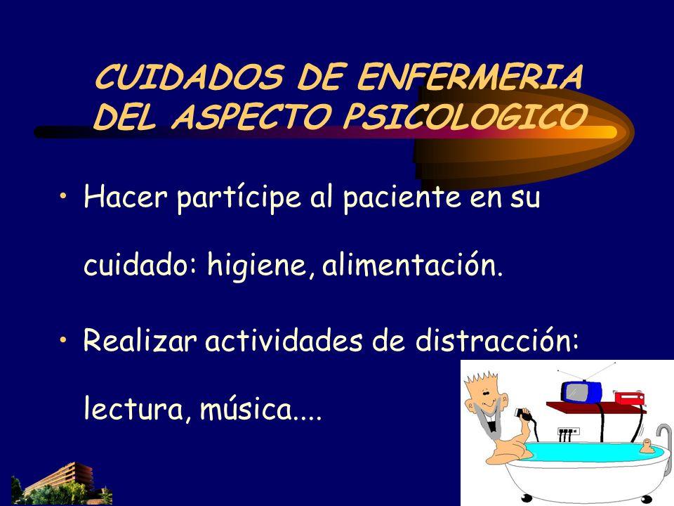 CUIDADOS DE ENFERMERIA DEL ASPECTO PSICOLOGICO Hacer partícipe al paciente en su cuidado: higiene, alimentación. Realizar actividades de distracción: