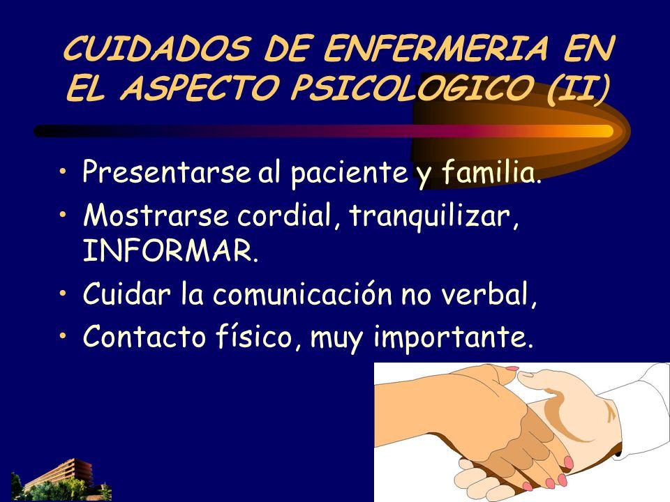 CUIDADOS DE ENFERMERIA EN EL ASPECTO PSICOLOGICO (II) Presentarse al paciente y familia. Mostrarse cordial, tranquilizar, INFORMAR. Cuidar la comunica
