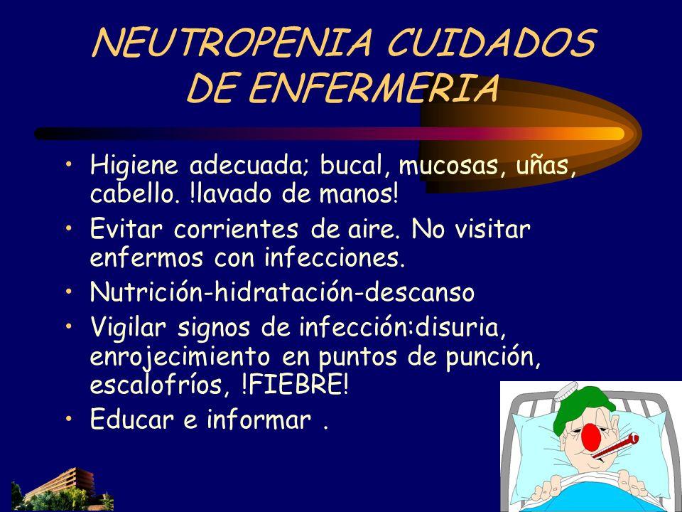 NEUTROPENIA CUIDADOS DE ENFERMERIA Higiene adecuada; bucal, mucosas, uñas, cabello. !lavado de manos! Evitar corrientes de aire. No visitar enfermos c