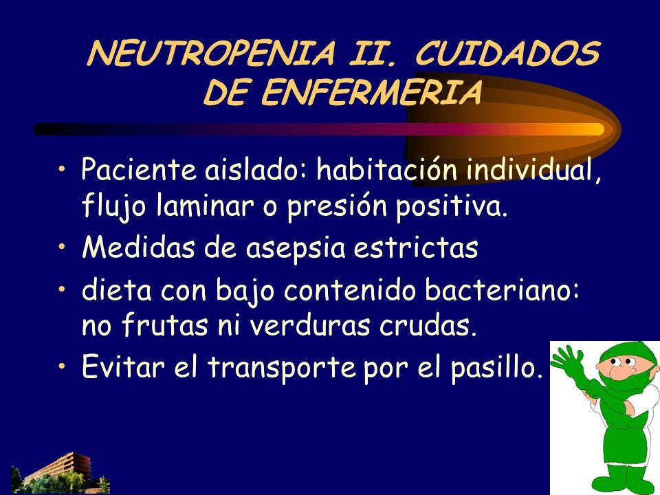 NEUTROPENIA II. CUIDADOS DE ENFERMERIA Paciente aislado: habitación individual, flujo laminar o presión positiva. Medidas de asepsia estrictas dieta c