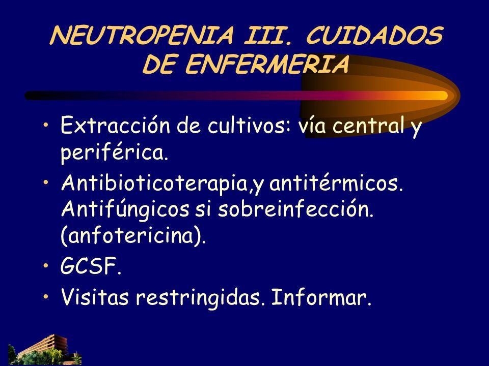 NEUTROPENIA III. CUIDADOS DE ENFERMERIA Extracción de cultivos: vía central y periférica. Antibioticoterapia,y antitérmicos. Antifúngicos si sobreinfe