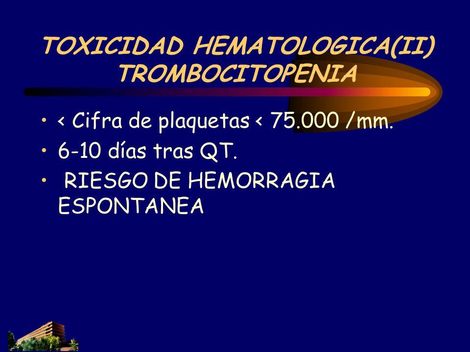 TOXICIDAD HEMATOLOGICA(II) TROMBOCITOPENIA < Cifra de plaquetas < 75.000 /mm. 6-10 días tras QT. RIESGO DE HEMORRAGIA ESPONTANEA