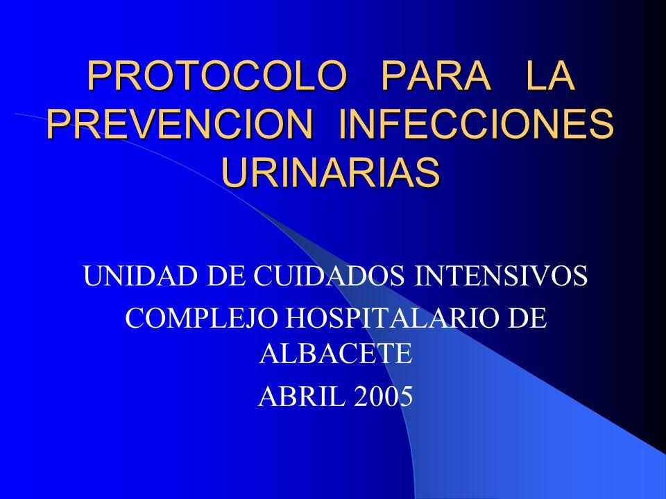 PROTOCOLO PARA LA PREVENCION INFECCIONES URINARIAS UNIDAD DE CUIDADOS INTENSIVOS COMPLEJO HOSPITALARIO DE ALBACETE ABRIL 2005