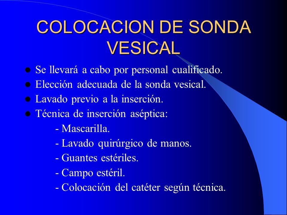 COLOCACION DE SONDA VESICAL Se llevará a cabo por personal cualificado. Elección adecuada de la sonda vesical. Lavado previo a la inserción. Técnica d