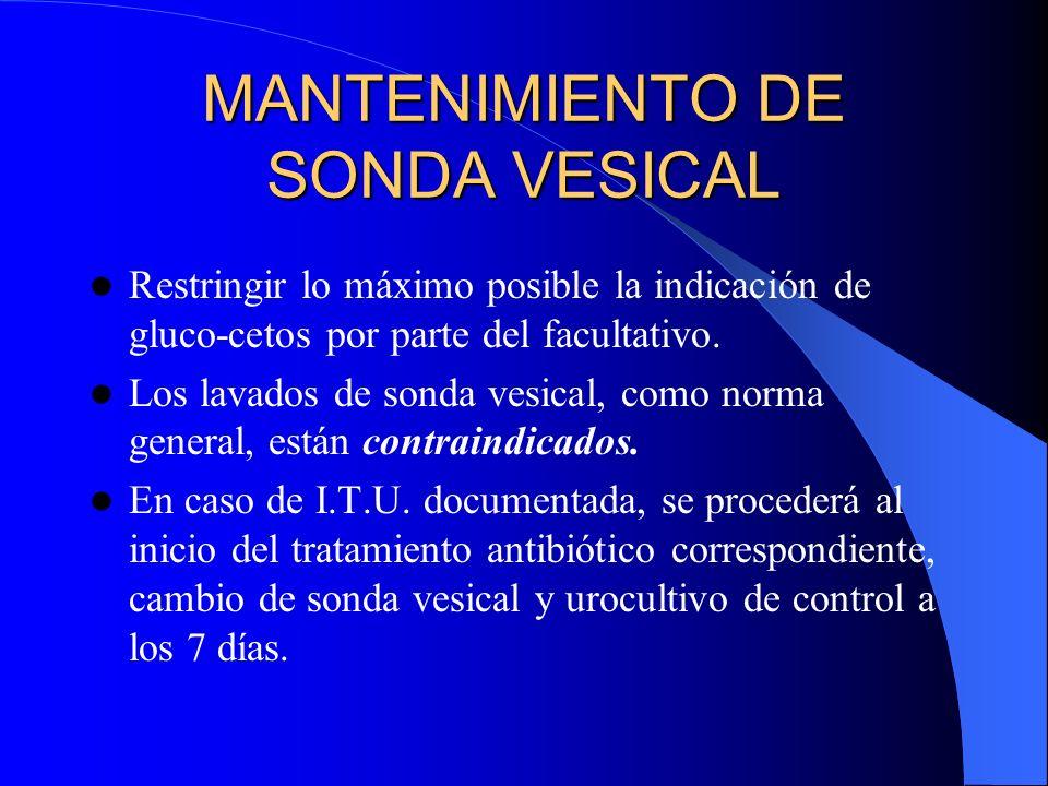 MANTENIMIENTO DE SONDA VESICAL Restringir lo máximo posible la indicación de gluco-cetos por parte del facultativo. Los lavados de sonda vesical, como