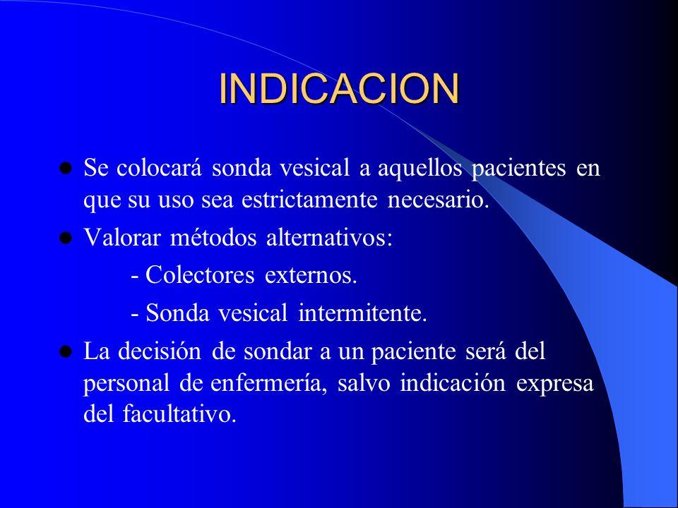 INDICACION Se colocará sonda vesical a aquellos pacientes en que su uso sea estrictamente necesario. Valorar métodos alternativos: - Colectores extern