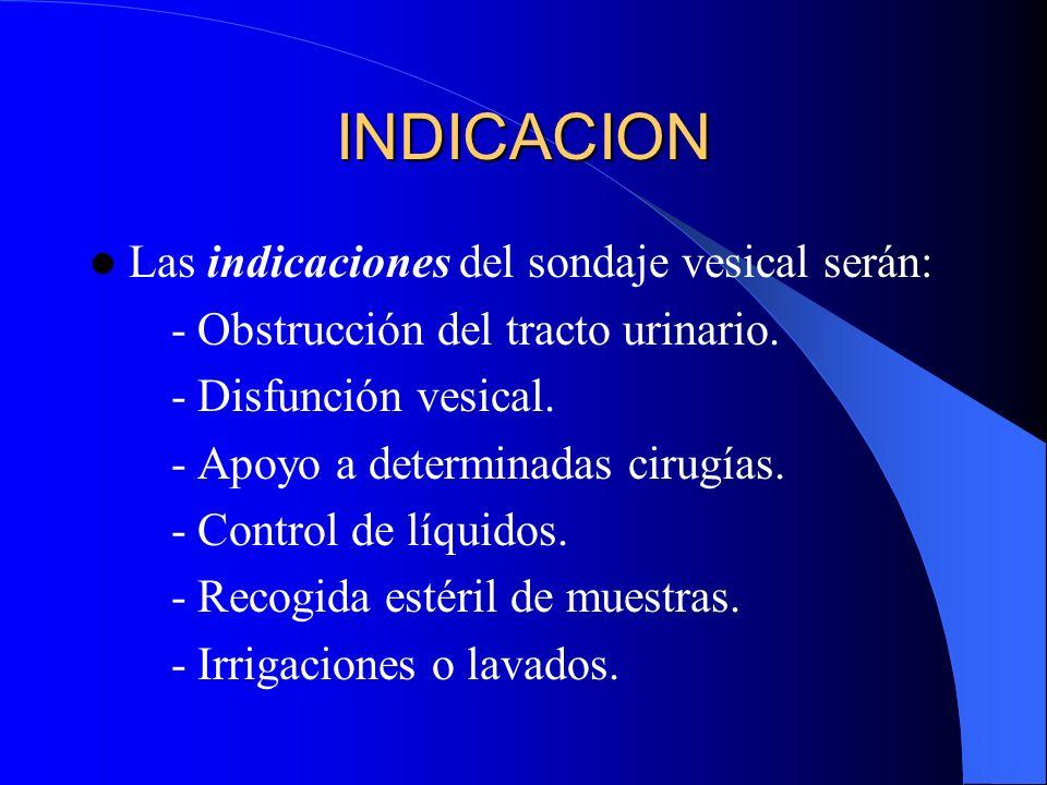 INDICACION Las indicaciones del sondaje vesical serán: - Obstrucción del tracto urinario. - Disfunción vesical. - Apoyo a determinadas cirugías. - Con