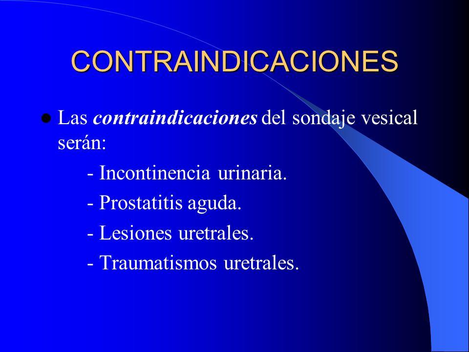 CONTRAINDICACIONES Las contraindicaciones del sondaje vesical serán: - Incontinencia urinaria. - Prostatitis aguda. - Lesiones uretrales. - Traumatism