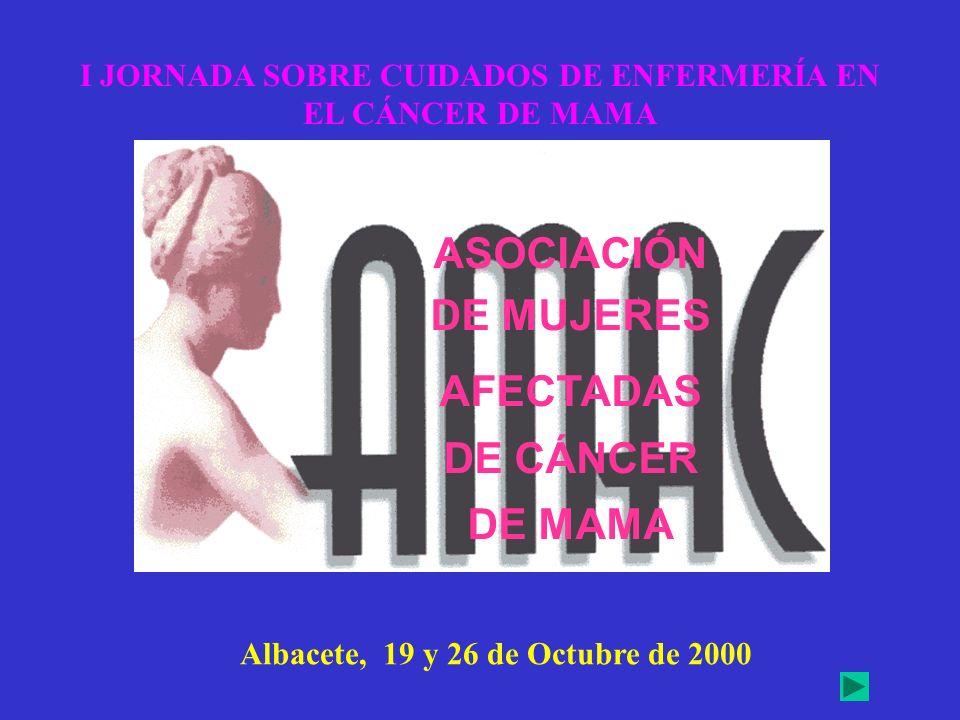 ASOCIACIÓN DE MUJERES AFECTADAS DE CÁNCER DE MAMA I JORNADA SOBRE CUIDADOS DE ENFERMERÍA EN EL CÁNCER DE MAMA Albacete, 19 y 26 de Octubre de 2000