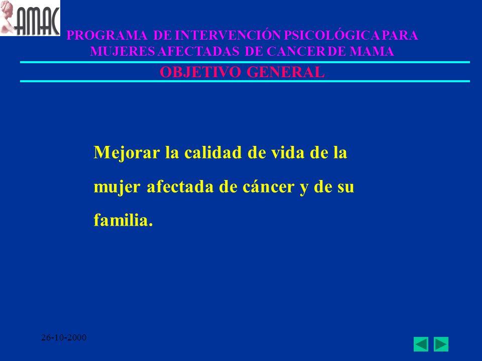 26-10-2000 PROGRAMA DE INTERVENCIÓN PSICOLÓGICA PARA MUJERES AFECTADAS DE CANCER DE MAMA OBJETIVO GENERAL Mejorar la calidad de vida de la mujer afect
