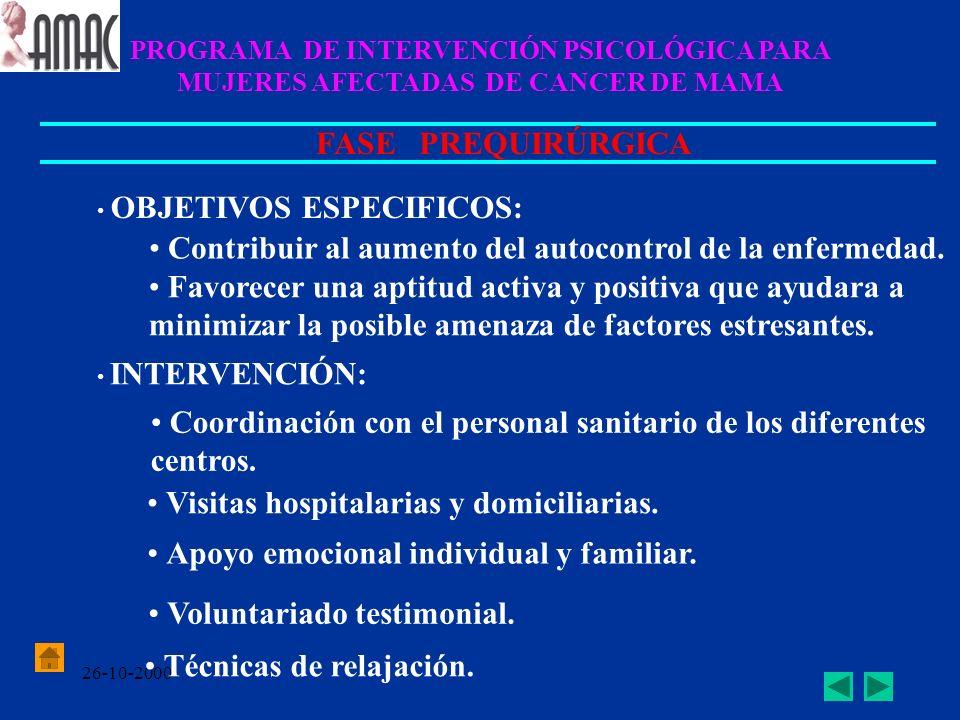 26-10-2000 PROGRAMA DE INTERVENCIÓN PSICOLÓGICA PARA MUJERES AFECTADAS DE CANCER DE MAMA FASE PREQUIRÚRGICA OBJETIVOS ESPECIFICOS: Contribuir al aumen